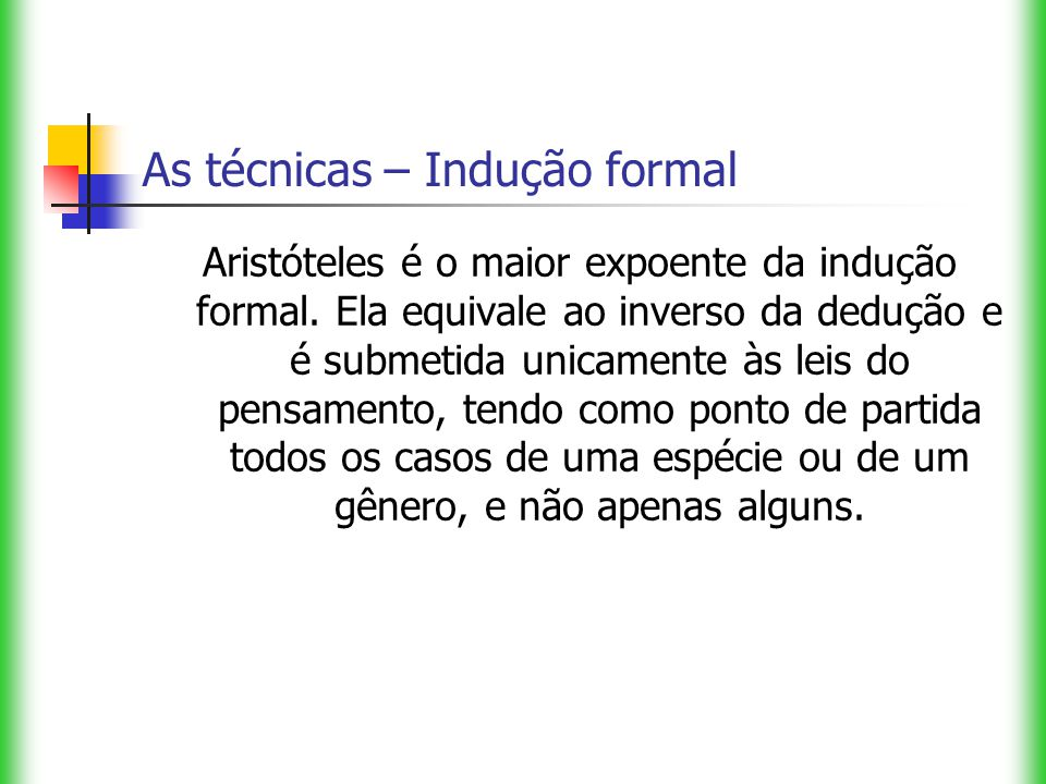 As técnicas – Indução formal Aristóteles é o maior expoente da indução formal. Ela equivale ao inverso da dedução e é submetida unicamente às leis do