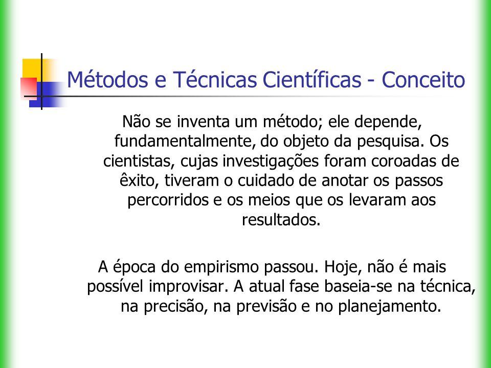 Métodos e Técnicas Científicas - Conceito Não se inventa um método; ele depende, fundamentalmente, do objeto da pesquisa. Os cientistas, cujas investi