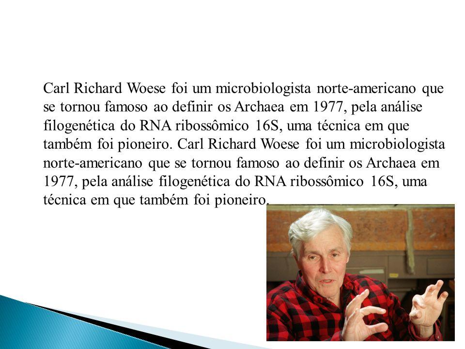 Carl Richard Woese foi um microbiologista norte-americano que se tornou famoso ao definir os Archaea em 1977, pela análise filogenética do RNA ribossômico 16S, uma técnica em que também foi pioneiro.