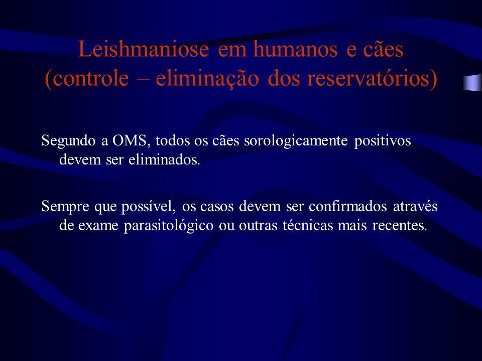 Leishmaniose em humanos e cães (controle – eliminação dos reservatórios) Segundo a OMS, todos os cães sorologicamente positivos devem ser eliminados.
