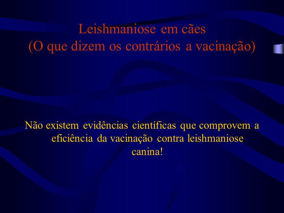 Leishmaniose em cães (O que dizem os contrários a vacinação) Não existem evidências científicas que comprovem a eficiência da vacinação contra leishma