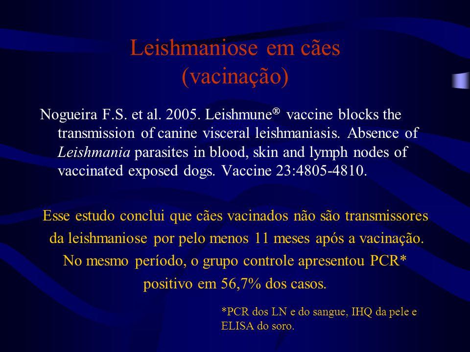Leishmaniose em cães (vacinação) Nogueira F.S. et al. 2005. Leishmune  vaccine blocks the transmission of canine visceral leishmaniasis. Absence of L