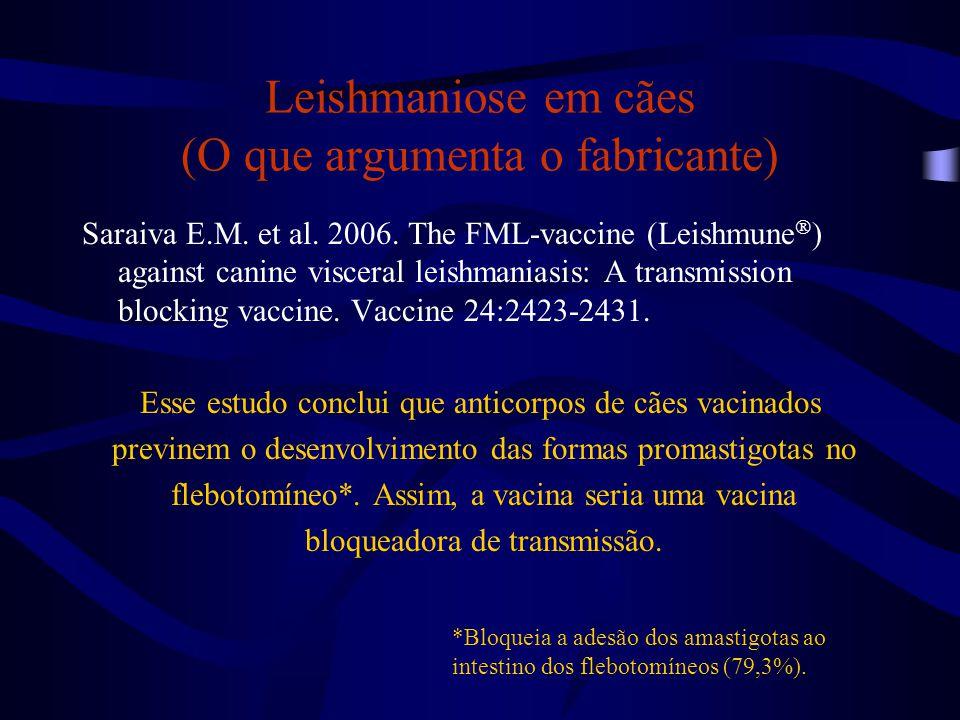 Leishmaniose em cães (O que argumenta o fabricante) Saraiva E.M. et al. 2006. The FML-vaccine (Leishmune  ) against canine visceral leishmaniasis: A