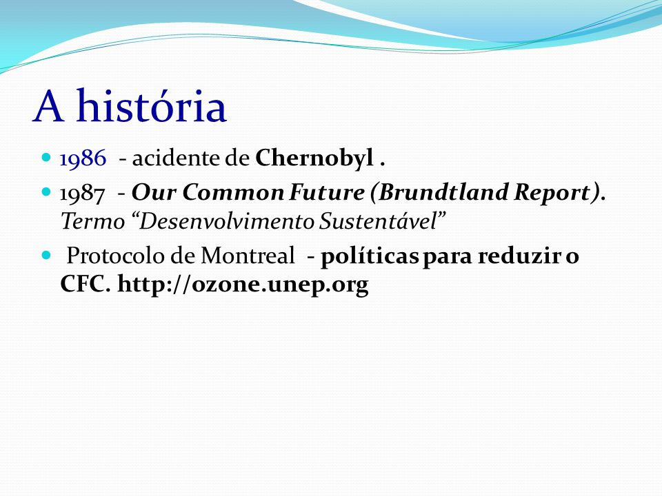 A história 1986 - acidente de Chernobyl. 1987 - Our Common Future (Brundtland Report).