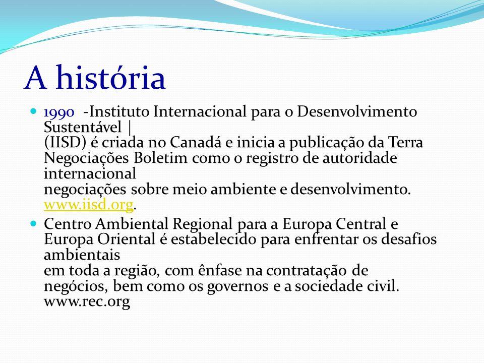 A história 1990 -Instituto Internacional para o Desenvolvimento Sustentável | (IISD) é criada no Canadá e inicia a publicação da Terra Negociações Boletim como o registro de autoridade internacional negociações sobre meio ambiente e desenvolvimento.