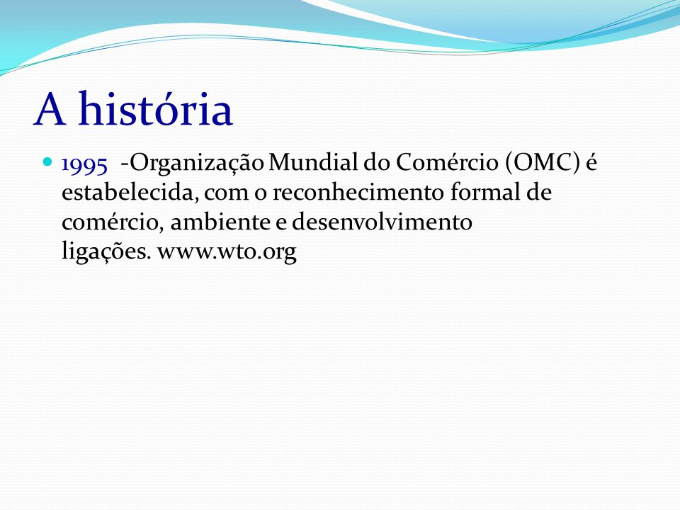 A história 1995 -Organização Mundial do Comércio (OMC) é estabelecida, com o reconhecimento formal de comércio, ambiente e desenvolvimento ligações.
