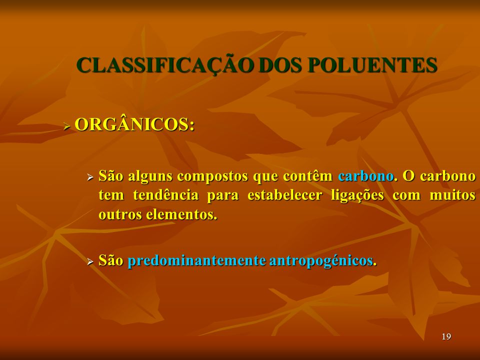 19 CLASSIFICAÇÃO DOS POLUENTES  ORGÂNICOS:  São alguns compostos que contêm carbono. O carbono tem tendência para estabelecer ligações com muitos ou