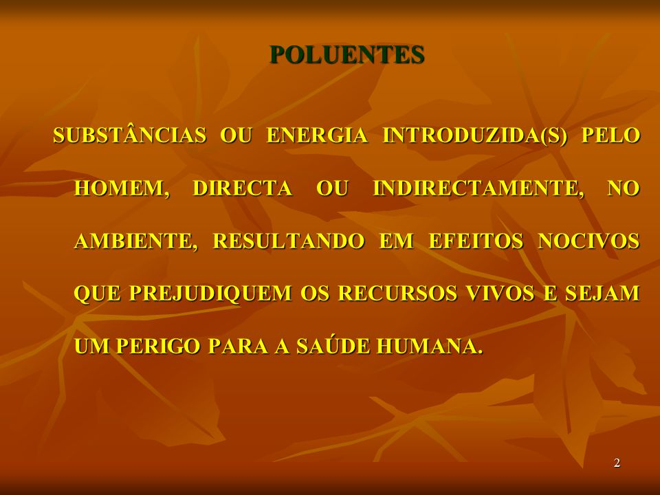 2 POLUENTES SUBSTÂNCIAS OU ENERGIA INTRODUZIDA(S) PELO HOMEM, DIRECTA OU INDIRECTAMENTE, NO AMBIENTE, RESULTANDO EM EFEITOS NOCIVOS QUE PREJUDIQUEM OS RECURSOS VIVOS E SEJAM UM PERIGO PARA A SAÚDE HUMANA.