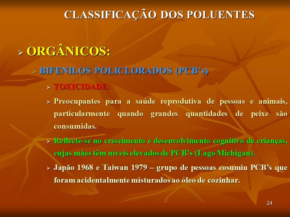 24 CLASSIFICAÇÃO DOS POLUENTES  ORGÂNICOS:  BIFENILOS POLICLORADOS (PCB's)  TOXICIDADE:  Preocupantes para a saúde reprodutiva de pessoas e animai