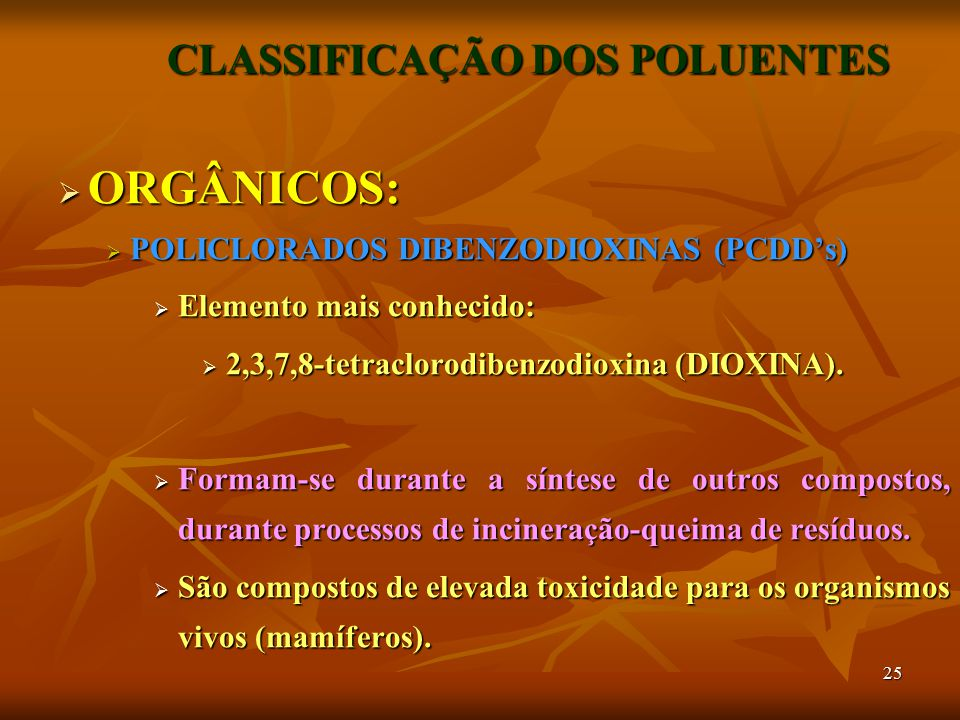 25 CLASSIFICAÇÃO DOS POLUENTES  ORGÂNICOS:  POLICLORADOS DIBENZODIOXINAS (PCDD's)  Elemento mais conhecido:  2,3,7,8-tetraclorodibenzodioxina (DIO