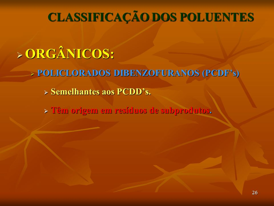 26 CLASSIFICAÇÃO DOS POLUENTES  ORGÂNICOS:  POLICLORADOS DIBENZOFURANOS (PCDF's)  Semelhantes aos PCDD's.  Têm origem em resíduos de subprodutos.