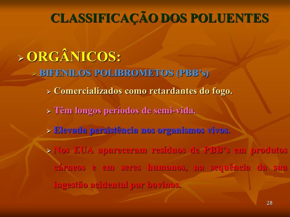 28 CLASSIFICAÇÃO DOS POLUENTES  ORGÂNICOS:  BIFENILOS POLIBROMETOS (PBB's)  Comercializados como retardantes do fogo.  Têm longos períodos de semi