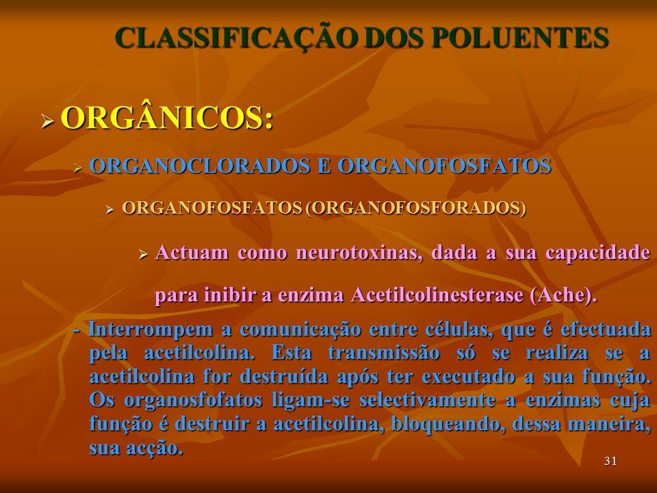 31 CLASSIFICAÇÃO DOS POLUENTES  ORGÂNICOS:  ORGANOCLORADOS E ORGANOFOSFATOS  ORGANOFOSFATOS (ORGANOFOSFORADOS)  Actuam como neurotoxinas, dada a sua capacidade para inibir a enzima Acetilcolinesterase (Ache).