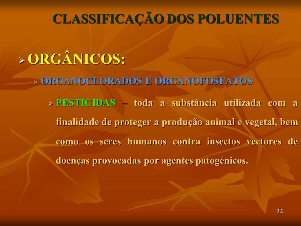 32 CLASSIFICAÇÃO DOS POLUENTES  ORGÂNICOS:  ORGANOCLORADOS E ORGANOFOSFATOS  PESTICIDAS – toda a substância utilizada com a finalidade de proteger a produção animal e vegetal, bem como os seres humanos contra insectos vectores de doenças provocadas por agentes patogénicos.