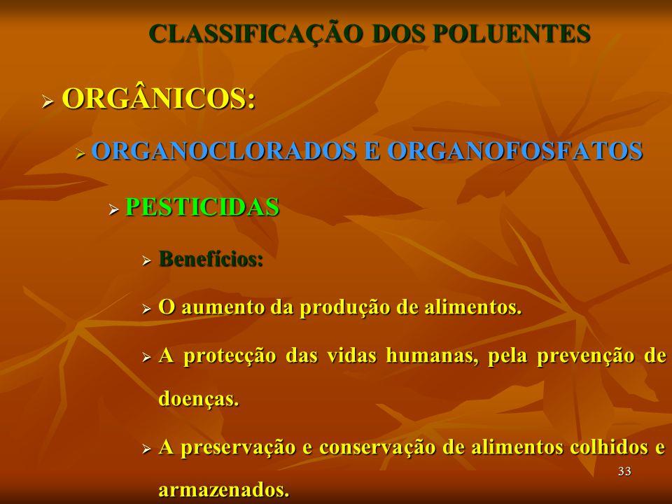 33 CLASSIFICAÇÃO DOS POLUENTES  ORGÂNICOS:  ORGANOCLORADOS E ORGANOFOSFATOS  PESTICIDAS  Benefícios:  O aumento da produção de alimentos.