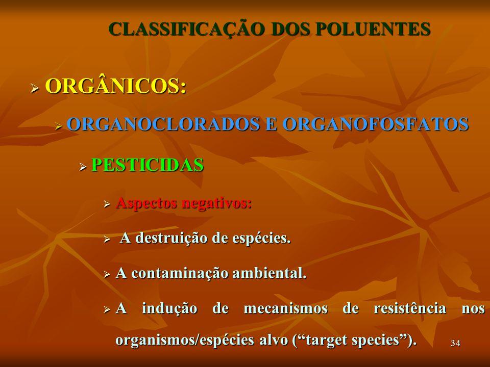 34 CLASSIFICAÇÃO DOS POLUENTES  ORGÂNICOS:  ORGANOCLORADOS E ORGANOFOSFATOS  PESTICIDAS  Aspectos negativos:  A destruição de espécies.  A conta