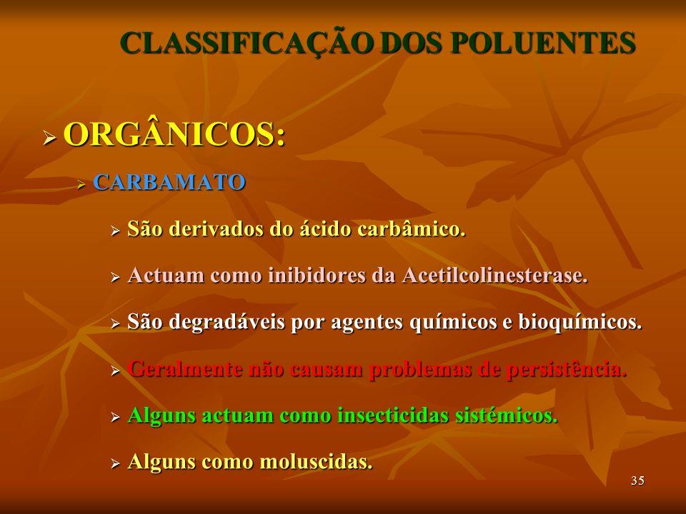 35 CLASSIFICAÇÃO DOS POLUENTES  ORGÂNICOS:  CARBAMATO  São derivados do ácido carbâmico.  Actuam como inibidores da Acetilcolinesterase.  São deg
