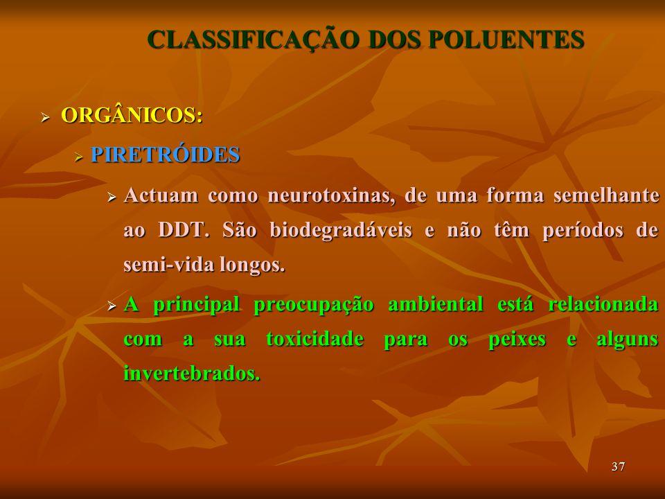 37 CLASSIFICAÇÃO DOS POLUENTES  ORGÂNICOS:  PIRETRÓIDES  Actuam como neurotoxinas, de uma forma semelhante ao DDT. São biodegradáveis e não têm per