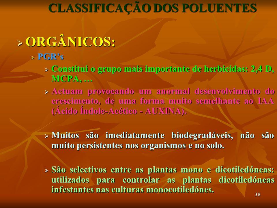 38 CLASSIFICAÇÃO DOS POLUENTES  ORGÂNICOS:  PGR's  Constitui o grupo mais importante de herbicidas: 2,4 D, MCPA, …  Actuam provocando um anormal desenvolvimento do crescimento, de uma forma muito semelhante ao IAA (Ácido Índole-Acético - AUXINA).