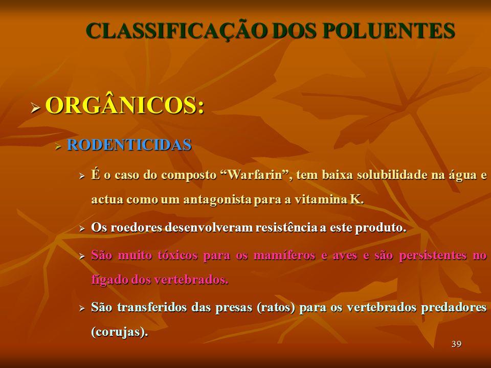 39 CLASSIFICAÇÃO DOS POLUENTES  ORGÂNICOS:  RODENTICIDAS  É o caso do composto Warfarin , tem baixa solubilidade na água e actua como um antagonista para a vitamina K.
