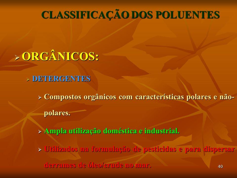 40 CLASSIFICAÇÃO DOS POLUENTES  ORGÂNICOS:  DETERGENTES  Compostos orgânicos com características polares e não- polares.  Ampla utilização domésti