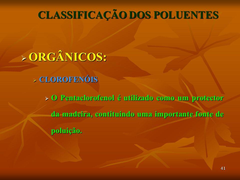 41 CLASSIFICAÇÃO DOS POLUENTES  ORGÂNICOS:  CLOROFENÓIS  O Pentaclorofenol é utilizado como um protector da madeira, contituindo uma importante fonte de poluição.
