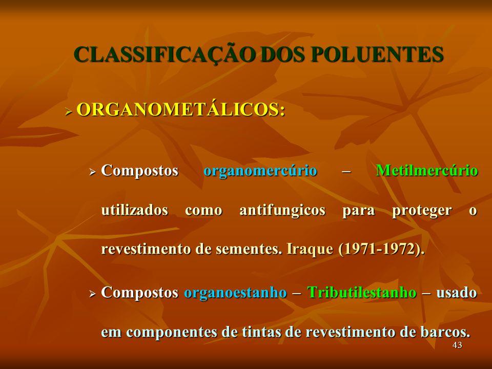 43 CLASSIFICAÇÃO DOS POLUENTES  ORGANOMETÁLICOS:  Compostos organomercúrio – Metilmercúrio utilizados como antifungicos para proteger o revestimento de sementes.