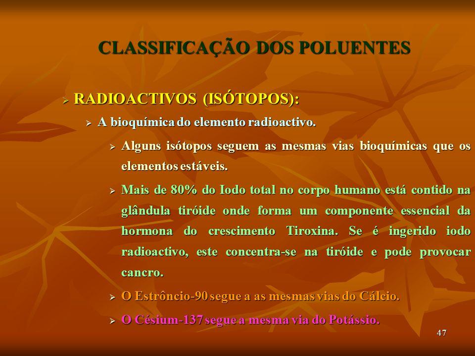 47 CLASSIFICAÇÃO DOS POLUENTES  RADIOACTIVOS (ISÓTOPOS):  A bioquímica do elemento radioactivo.  Alguns isótopos seguem as mesmas vias bioquímicas