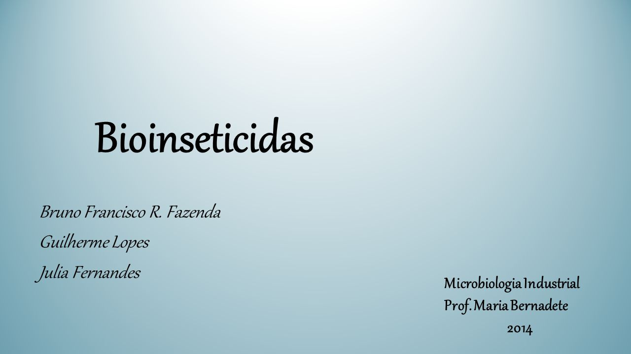 Bioinseticidas Bruno Francisco R. Fazenda Guilherme Lopes Julia Fernandes Microbiologia Industrial Prof. Maria Bernadete 2014