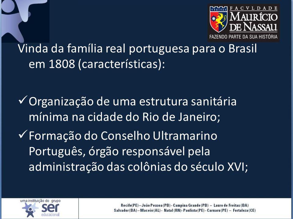 Vinda da família real portuguesa para o Brasil em 1808 (características): Organização de uma estrutura sanitária mínima na cidade do Rio de Janeiro; Formação do Conselho Ultramarino Português, órgão responsável pela administração das colônias do século XVI;