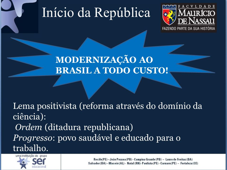Início da República MODERNIZAÇÃO AO BRASIL A TODO CUSTO! Lema positivista (reforma através do domínio da ciência): Ordem (ditadura republicana) Progre