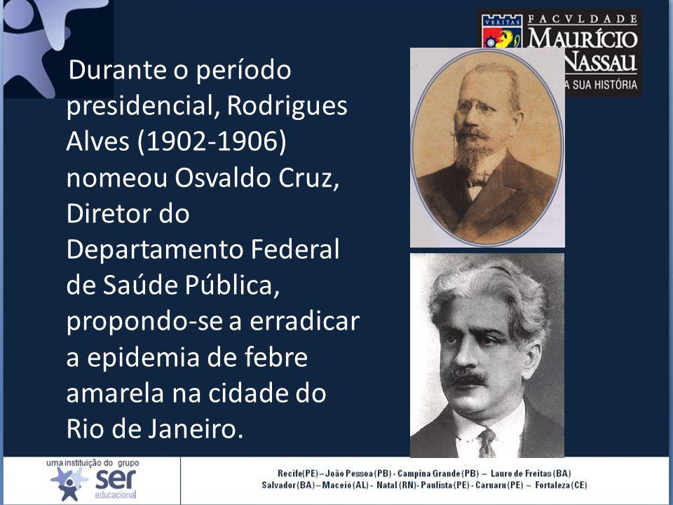 Durante o período presidencial, Rodrigues Alves (1902-1906) nomeou Osvaldo Cruz, Diretor do Departamento Federal de Saúde Pública, propondo-se a errad