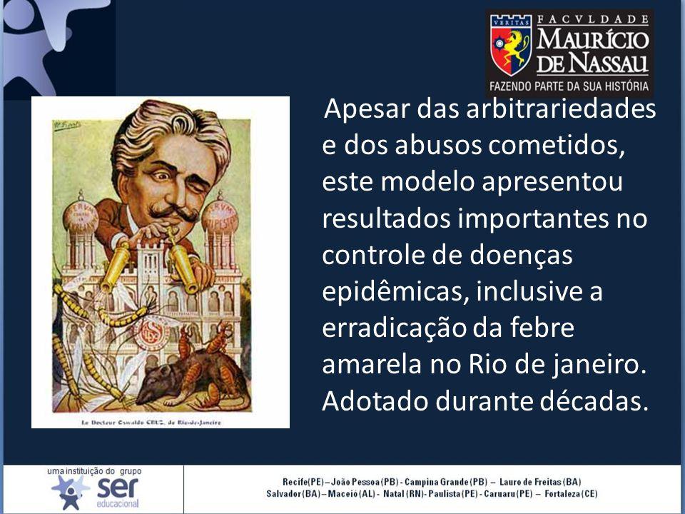 Apesar das arbitrariedades e dos abusos cometidos, este modelo apresentou resultados importantes no controle de doenças epidêmicas, inclusive a erradicação da febre amarela no Rio de janeiro.