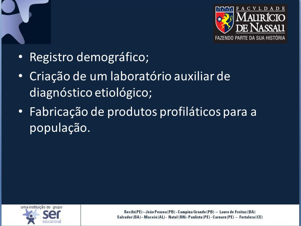 Registro demográfico; Criação de um laboratório auxiliar de diagnóstico etiológico; Fabricação de produtos profiláticos para a população.