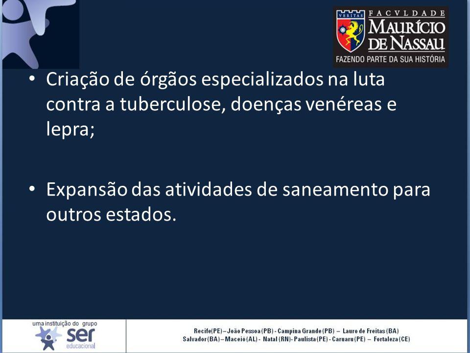 Criação de órgãos especializados na luta contra a tuberculose, doenças venéreas e lepra; Expansão das atividades de saneamento para outros estados.