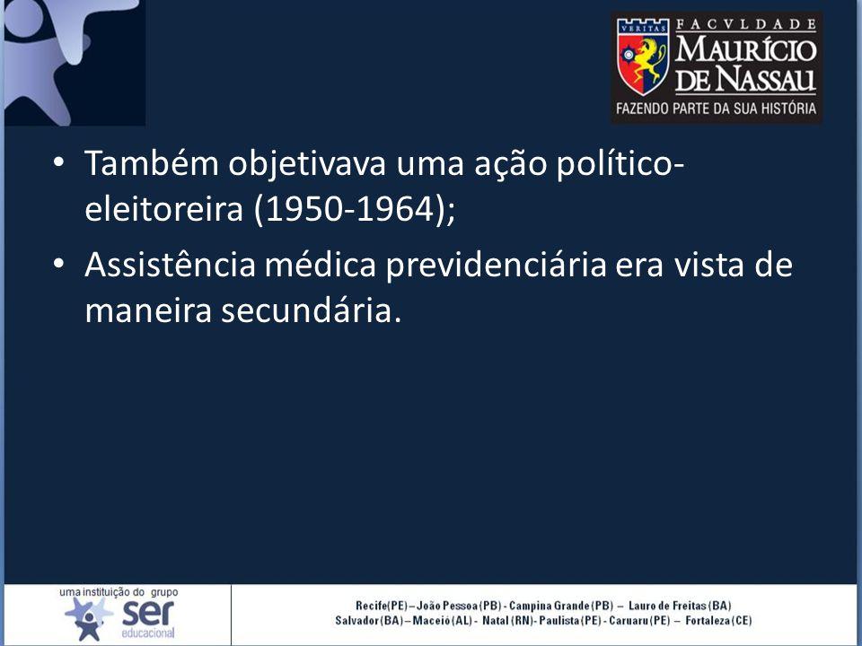 Também objetivava uma ação político- eleitoreira (1950-1964); Assistência médica previdenciária era vista de maneira secundária.