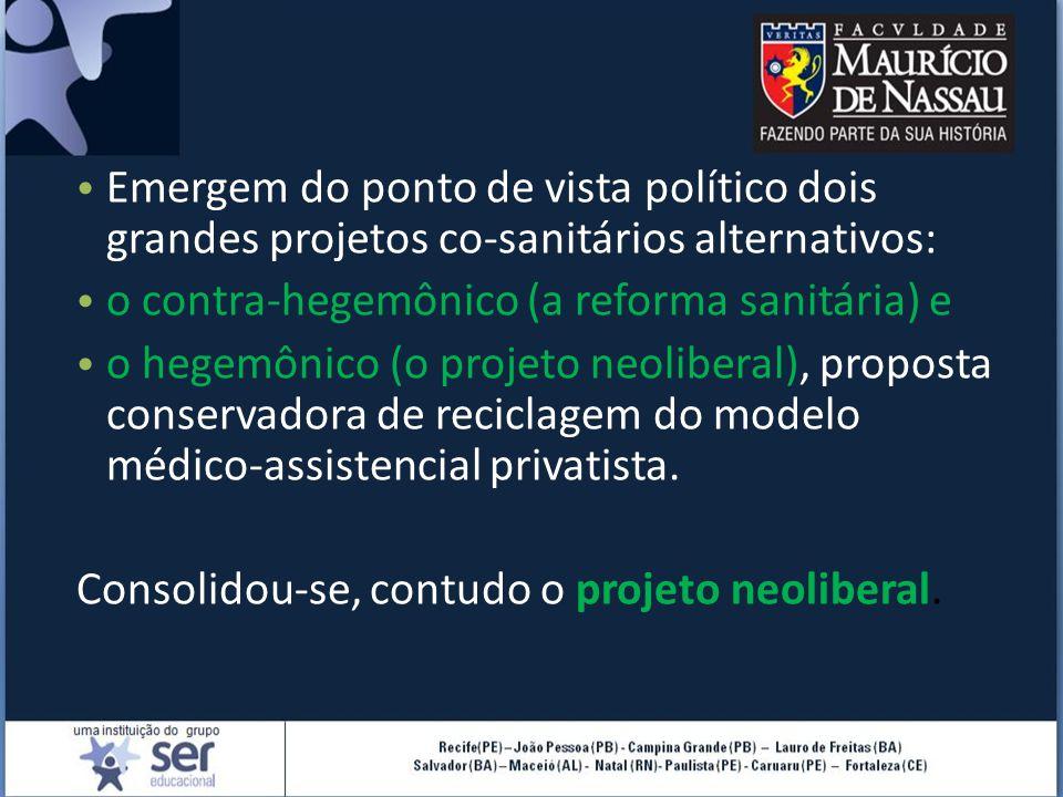 Emergem do ponto de vista político dois grandes projetos co-sanitários alternativos: o contra-hegemônico (a reforma sanitária) e o hegemônico (o projeto neoliberal), proposta conservadora de reciclagem do modelo médico-assistencial privatista.