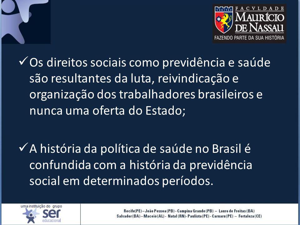 Os direitos sociais como previdência e saúde são resultantes da luta, reivindicação e organização dos trabalhadores brasileiros e nunca uma oferta do Estado; A história da política de saúde no Brasil é confundida com a história da previdência social em determinados períodos.