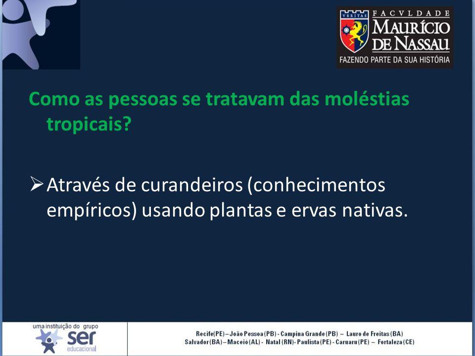 Como as pessoas se tratavam das moléstias tropicais?  Através de curandeiros (conhecimentos empíricos) usando plantas e ervas nativas.