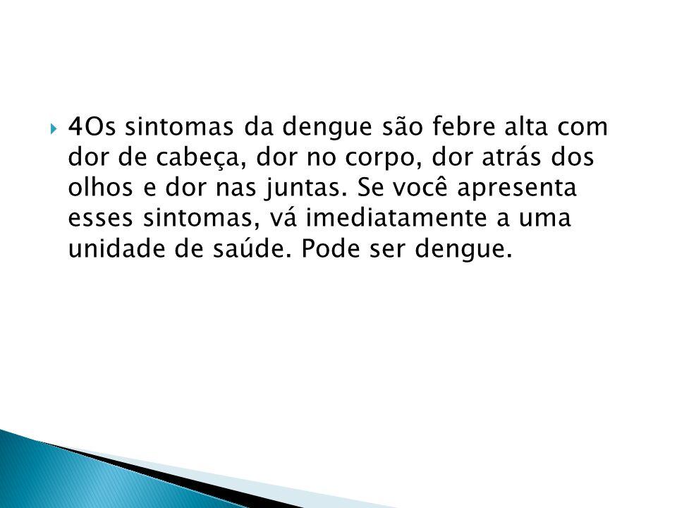  4Os sintomas da dengue são febre alta com dor de cabeça, dor no corpo, dor atrás dos olhos e dor nas juntas.