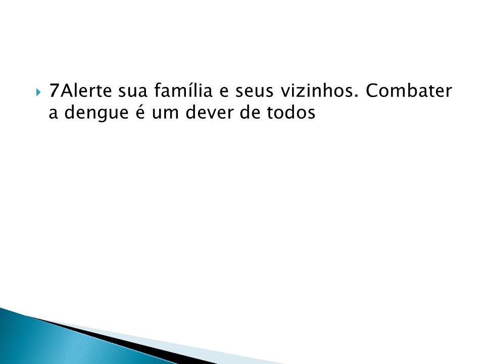  7Alerte sua família e seus vizinhos. Combater a dengue é um dever de todos