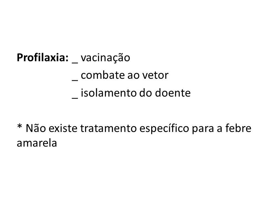 Profilaxia:_ vacinação _ combate ao vetor _ isolamento do doente * Não existe tratamento específico para a febre amarela
