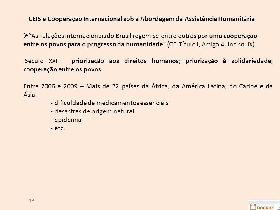 19 CEIS e Cooperação Internacional sob a Abordagem da Assistência Humanitária  As relações internacionais do Brasil regem-se entre outras por uma cooperação entre os povos para o progresso da humanidade (CF.