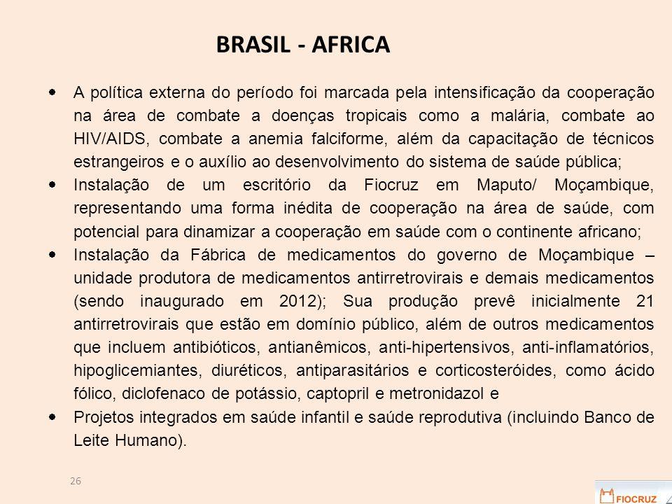26  A política externa do período foi marcada pela intensificação da cooperação na área de combate a doenças tropicais como a malária, combate ao HIV/AIDS, combate a anemia falciforme, além da capacitação de técnicos estrangeiros e o auxílio ao desenvolvimento do sistema de saúde pública;  Instalação de um escritório da Fiocruz em Maputo/ Moçambique, representando uma forma inédita de cooperação na área de saúde, com potencial para dinamizar a cooperação em saúde com o continente africano;  Instalação da Fábrica de medicamentos do governo de Moçambique – unidade produtora de medicamentos antirretrovirais e demais medicamentos (sendo inaugurado em 2012); Sua produção prevê inicialmente 21 antirretrovirais que estão em domínio público, além de outros medicamentos que incluem antibióticos, antianêmicos, anti-hipertensivos, anti-inflamatórios, hipoglicemiantes, diuréticos, antiparasitários e corticosteróides, como ácido fólico, diclofenaco de potássio, captopril e metronidazol e  Projetos integrados em saúde infantil e saúde reprodutiva (incluindo Banco de Leite Humano).