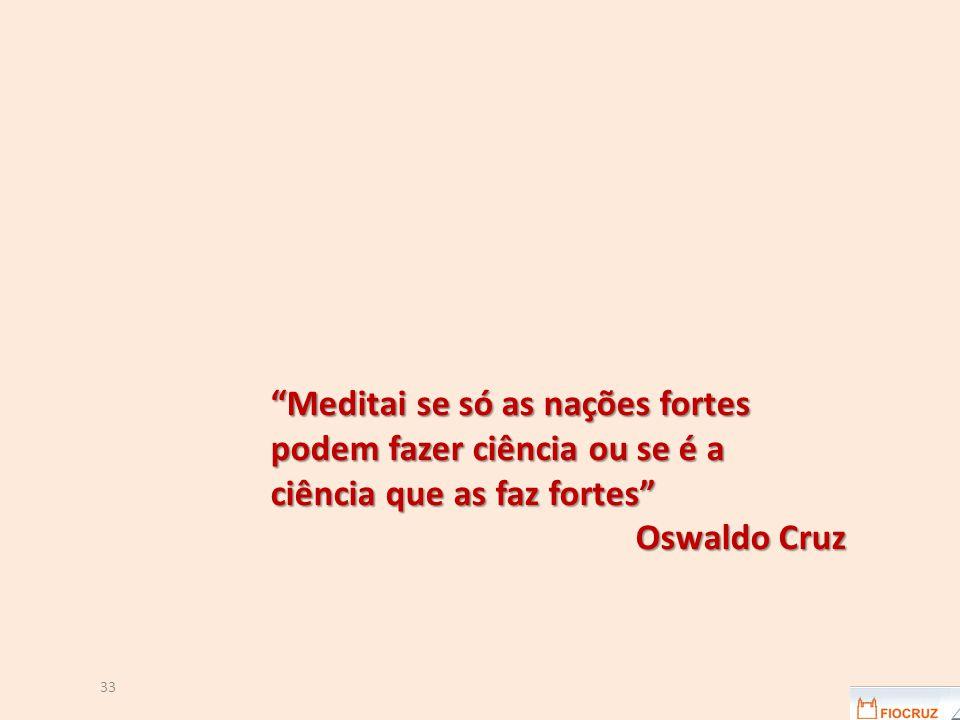 33 Meditai se só as nações fortes podem fazer ciência ou se é a ciência que as faz fortes Oswaldo Cruz