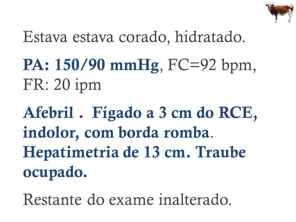 Estava estava corado, hidratado. PA: 150/90 mmHg, FC=92 bpm, FR: 20 ipm Afebril. Fígado a 3 cm do RCE, indolor, com borda romba. Hepatimetria de 13 cm
