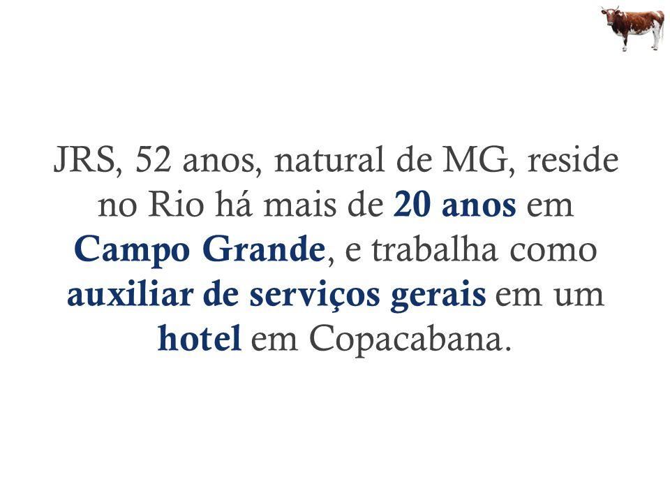 JRS, 52 anos, natural de MG, reside no Rio há mais de 20 anos em Campo Grande, e trabalha como auxiliar de serviços gerais em um hotel em Copacabana.