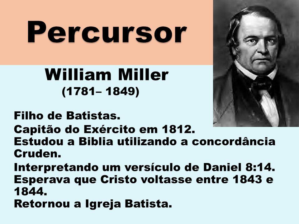 William Miller (1781– 1849) Filho de Batistas. Capitão do Exército em 1812. Estudou a Biblia utilizando a concordância Cruden. Interpretando um versíc