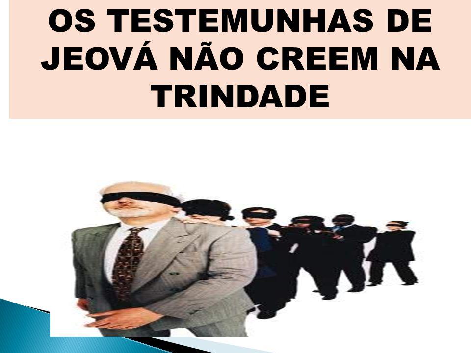 OS TESTEMUNHAS DE JEOVÁ NÃO CREEM NA TRINDADE
