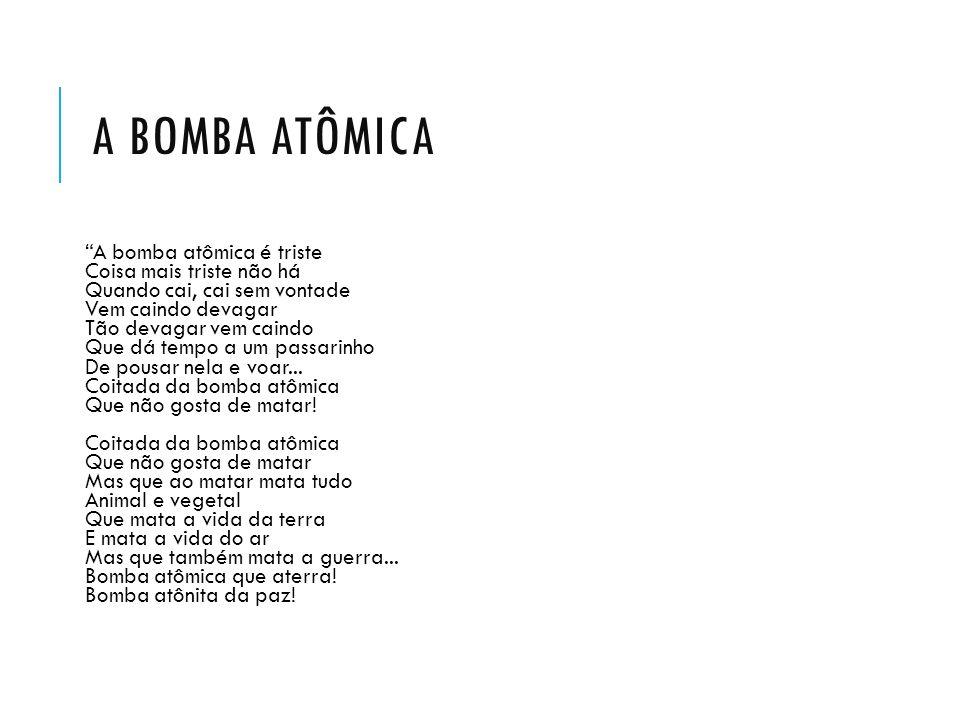 Pomba tonta, bomba atômica Tristeza, consolação Flor puríssima do urânio Desabrochada no chão Da cor pálida do hélium E odor de rádium fatal Loelia mineral carnívora Radiosa rosa radical.